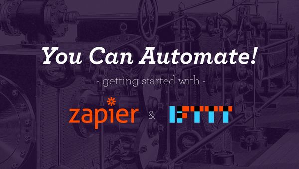 You Can Automate! An Introduction to Zapier and IFTTT